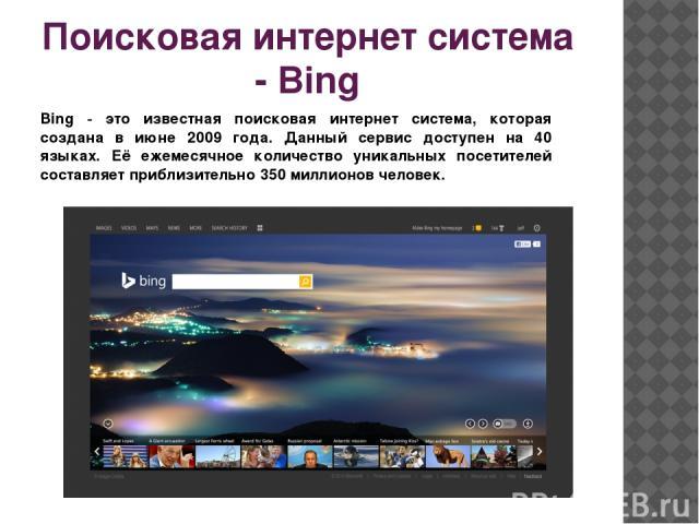 Поисковая интернет система - Bing  Bing - это известная поисковая интернет система, которая создана в июне 2009 года. Данный сервис доступен на 40 языках. Её ежемесячное количество уникальных посетителей составляет приблизительно 350 миллионов человек.