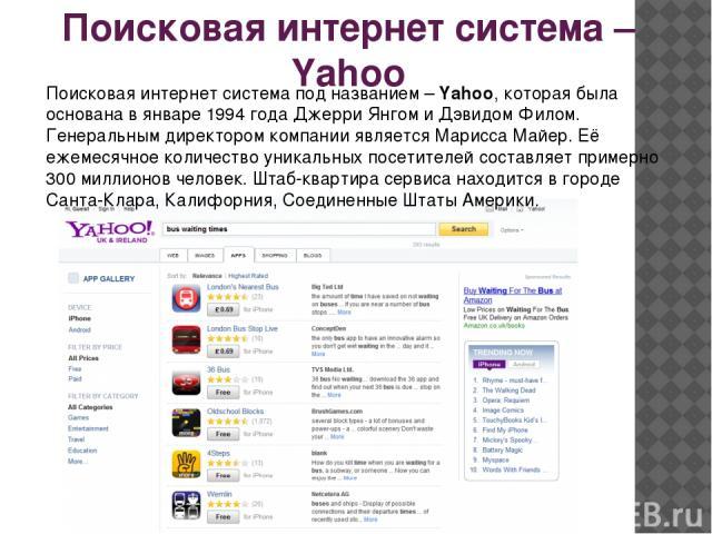 Поисковая интернет система – Yahoo Поисковая интернет система под названием – Yahoo, которая была основана в январе 1994 года Джерри Янгом и Дэвидом Филом. Генеральным директором компании является Марисса Майер. Её ежемесячное количество уникальных …