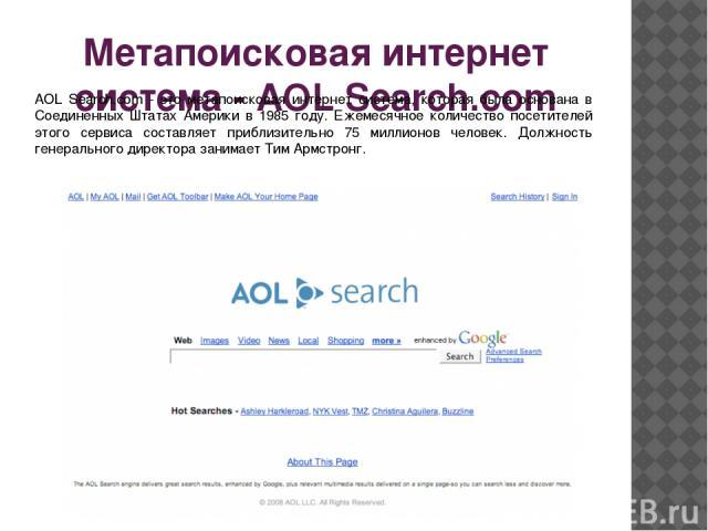 Метапоисковая интернет система - AOL Search.com AOL Search.com - это метапоисковая интернет система, которая была основана в Соединенных Штатах Америки в 1985 году. Ежемесячное количество посетителей этого сервиса составляет приблизительно 75 миллио…