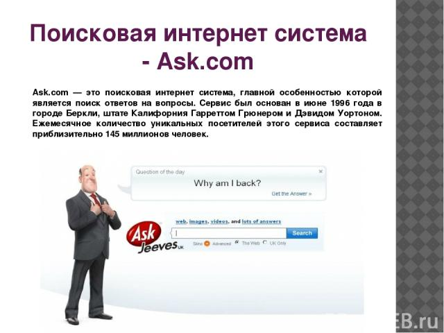 Поисковая интернет система - Ask.com Ask.com — это поисковая интернет система, главной особенностью которой является поиск ответов на вопросы. Сервис был основан в июне 1996 года в городе Беркли, штате Калифорния Гарреттом Грюнером и Дэвидом Уортоно…