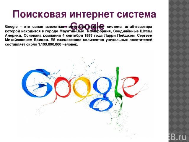 Поисковая интернет система - Google Google – это самая известная поисковая интернет система, штаб-квартира которой находится в городе Маунтин-Вью, Калифорния, Соединённые Штаты Америки. Основана компания 4 сентября 1998 года Ларри Пейджом, Сергеем М…