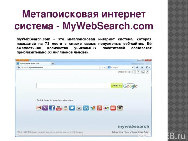 Метапоисковая интернет система - MyWebSearch.com MyWebSearch.com - это метапоисковая интернет система, которая находится на 73 месте в списке самых популярных веб-сайтов. Её ежемесячное количество уникальных посетителей составляет приблизительно 60 …