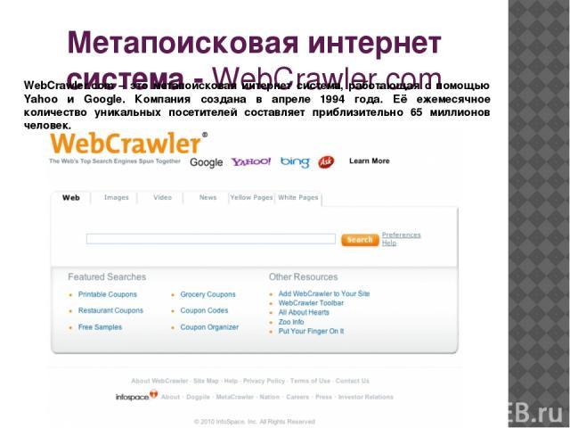 Метапоисковая интернет система - WebCrawler.com WebCrawler.com – это метапоисковая интернет система, работающая с помощью Yahoo и Google. Компания создана в апреле 1994 года. Её ежемесячное количество уникальных посетителей составляет приблизительно…