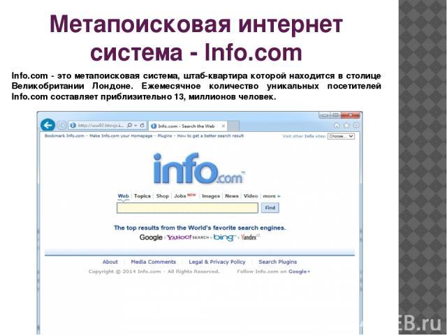 Метапоисковая интернет система - Info.com Info.com - это метапоисковая система, штаб-квартира которой находится в столице Великобритании Лондоне. Ежемесячное количество уникальных посетителей Info.com составляет приблизительно 13, миллионов человек.