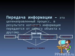 Передача информации – это целенаправленный процесс, в результате которого информ