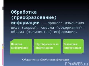 Обработка (преобразование) информации – процесс изменения вида (формы), смысла (