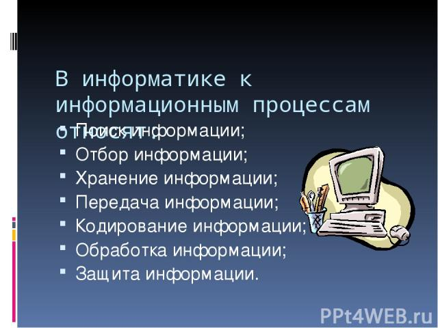 В информатике к информационным процессам относят: Поиск информации; Отбор информации; Хранение информации; Передача информации; Кодирование информации; Обработка информации; Защита информации.