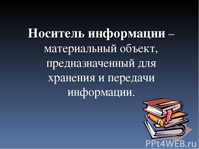 Носитель информации – материальный объект, предназначенный для хранения и передачи информации.