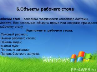 Рабочий стол – основной графический контейнер системы Windows. Все остальные объ