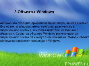 3.Объекты Windows Windows-это объектно-ориентированная операционная система. Все
