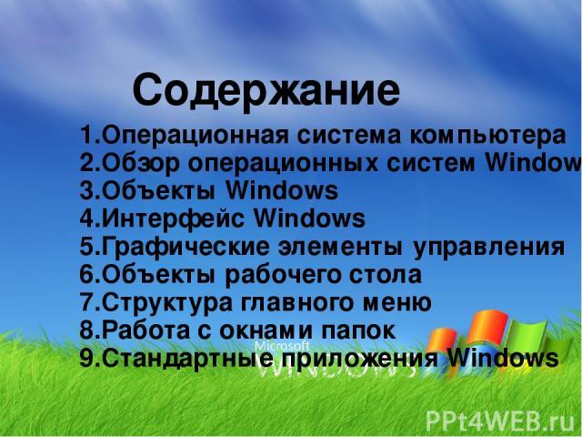 Содержание 1.Операционная система компьютера 2.Обзор операционных систем Windows 3.Объекты Windows 4.Интерфейс Windows 5.Графические элементы управления 6.Объекты рабочего стола 7.Структура главного меню 8.Работа с окнами папок 9.Стандартные приложе…