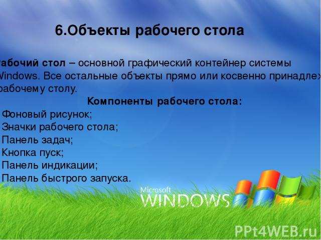 Рабочий стол – основной графический контейнер системы Windows. Все остальные объекты прямо или косвенно принадлежат рабочему столу. Компоненты рабочего стола: Фоновый рисунок; Значки рабочего стола; Панель задач; Кнопка пуск; Панель индикации; Панел…