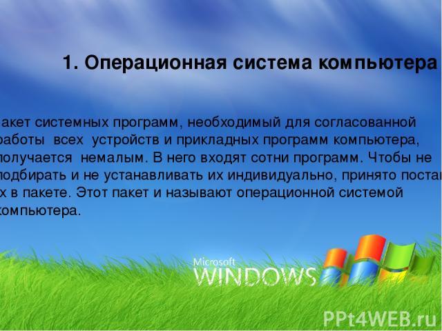 1. Операционная система компьютера Пакет системных программ, необходимый для согласованной работы всех устройств и прикладных программ компьютера, получается немалым. В него входят сотни программ. Чтобы не подбирать и не устанавливать их индивидуаль…