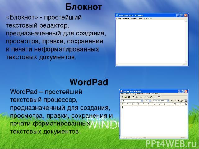 Блокнот «Блокнот» - простейший текстовый редактор, предназначенный для создания, просмотра, правки, сохранения и печати неформатированных текстовых документов. WordPad – простейший текстовый процессор, предназначенный для создания, просмотра, правки…
