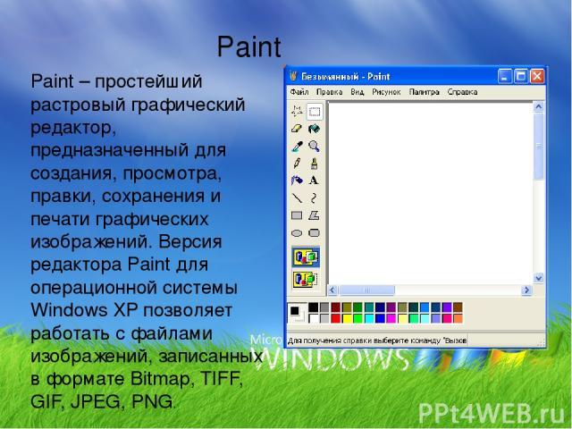 Paint – простейший растровый графический редактор, предназначенный для создания, просмотра, правки, сохранения и печати графических изображений. Версия редактора Paint для операционной системы Windows XP позволяет работать с файлами изображений, зап…