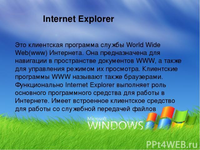 Это клиентская программа службы World Wide Web(www) Интернета. Она предназначена для навигации в пространстве документов WWW, а также для управления режимом их просмотра. Клиентские программы WWW называют также браузерами. Функционально Internet Exp…