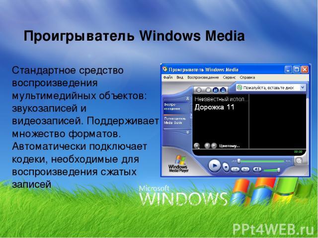 Проигрыватель Windows Media Стандартное средство воспроизведения мультимедийных объектов: звукозаписей и видеозаписей. Поддерживает множество форматов. Автоматически подключает кодеки, необходимые для воспроизведения сжатых записей