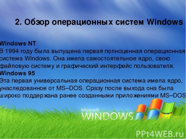 2. Обзор операционных систем Windows Windows NT В 1994 году была выпущена первая полноценная операционная система Windows. Она имела самостоятельное ядро, свою файловую систему и графический интерфейс пользователя. Windows 95 Эта первая универсальна…