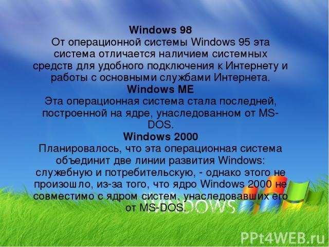 Windows 98 От операционной системы Windows 95 эта система отличается наличием системных средств для удобного подключения к Интернету и работы с основными службами Интернета. Windows ME Эта операционная система стала последней, построенной на ядре, у…