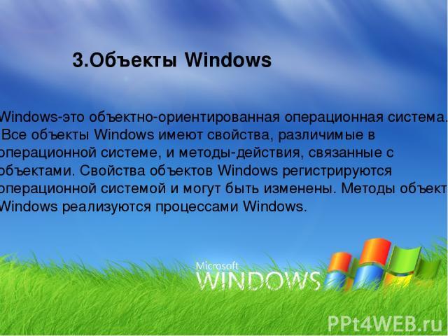 3.Объекты Windows Windows-это объектно-ориентированная операционная система. Все объекты Windows имеют свойства, различимые в операционной системе, и методы-действия, связанные с объектами. Свойства объектов Windows регистрируются операционной систе…