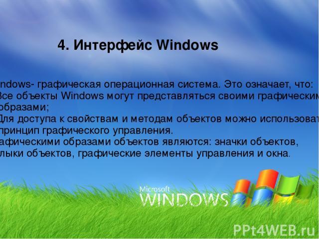 4. Интерфейс Windows Windows- графическая операционная система. Это означает, что: Все объекты Windows могут представляться своими графическими образами; Для доступа к свойствам и методам объектов можно использовать принцип графического управления. …
