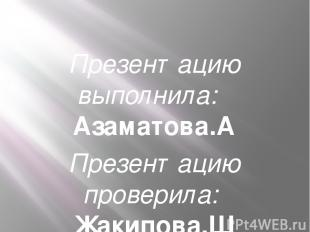 Презентацию выполнила: Азаматова.А Презентацию проверила: Жакипова.Ш