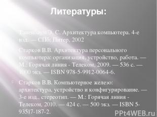 Литературы: Таненбаум Э. С. Архитектура компьютера. 4-е изд. — СПб: Питер, 2002