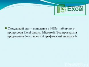 Следующий шаг – появление в 1987г. табличного процессора Excel фирмы Microsoft.