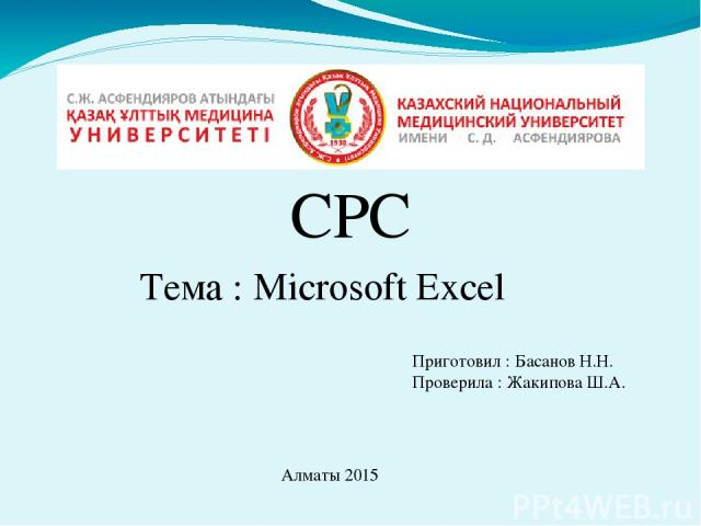 СРС Тема : Microsoft Excel Приготовил : Басанов Н.Н. Проверила : Жакипова Ш.А. Алматы 2015