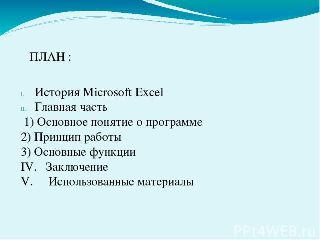 ПЛАН : История Microsoft Excel Главная часть 1) Основное понятие о программе 2) Принцип работы 3) Основные функции IV. Заключение V. Использованные материалы