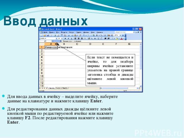 Ввод данных Для ввода данных в ячейку – выделите ячейку, наберите данные на клавиатуре и нажмите клавишу Enter. Для редактирования данных дважды щёлкните левой кнопкой мыши по редактируемой ячейке или нажмите клавишу F2. После редактирования нажмите…