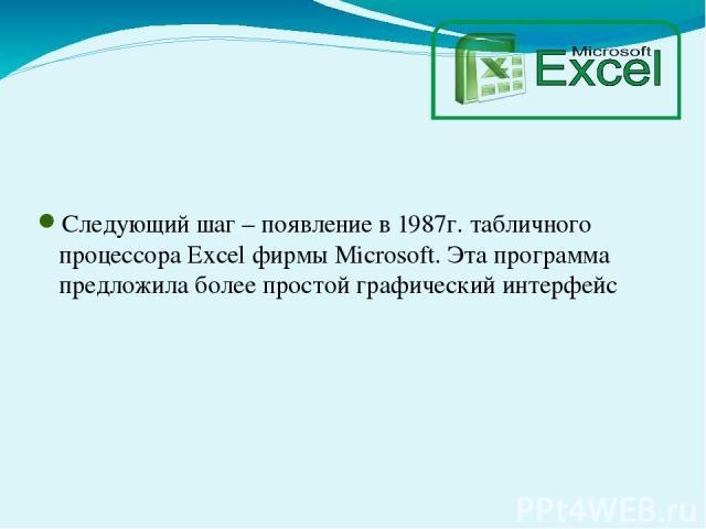 Следующий шаг – появление в 1987г. табличного процессора Excel фирмы Microsoft. Эта программа предложила более простой графический интерфейс