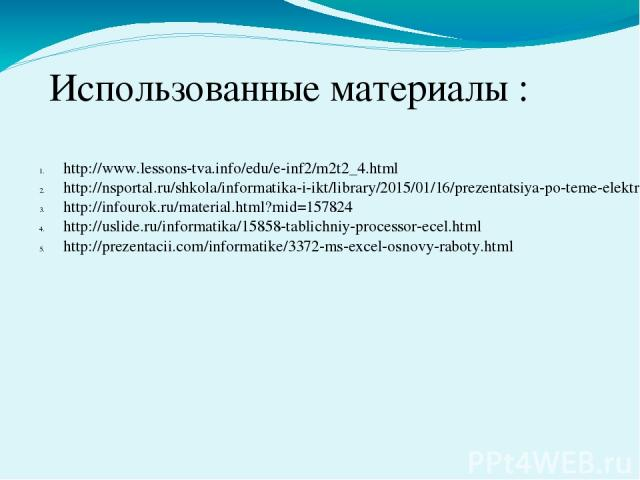 Использованные материалы : http://www.lessons-tva.info/edu/e-inf2/m2t2_4.html http://nsportal.ru/shkola/informatika-i-ikt/library/2015/01/16/prezentatsiya-po-teme-elektronnyy-tablitsy-ms-excel http://infourok.ru/material.html?mid=157824 http://uslid…