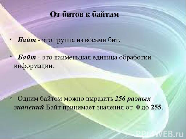 От битов к байтам Байт - это группа из восьми бит. Байт - это наименьшая единица обработки информации. Одним байтом можно выразить 256 разных значений.Байт принимает значения от 0 до 255.