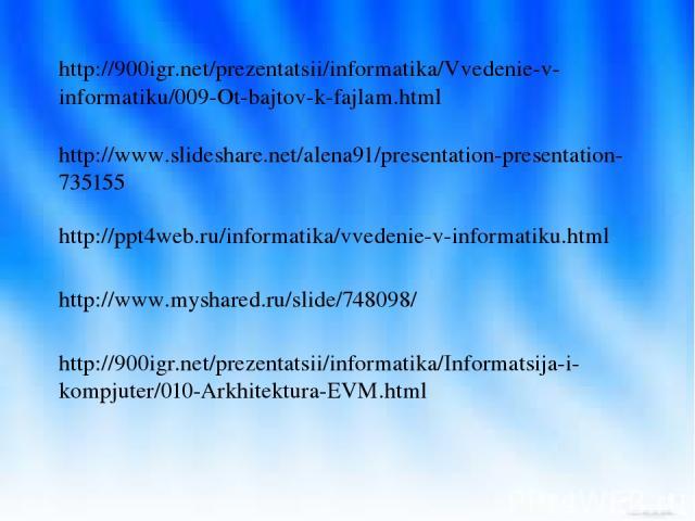 http://www.slideshare.net/alena91/presentation-presentation-735155 http://900igr.net/prezentatsii/informatika/Vvedenie-v-informatiku/009-Ot-bajtov-k-fajlam.html http://ppt4web.ru/informatika/vvedenie-v-informatiku.html http://www.myshared.ru/slide/7…