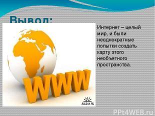 Вывод: Интернет – целый мир, и были неоднократные попытки создать карту этого не
