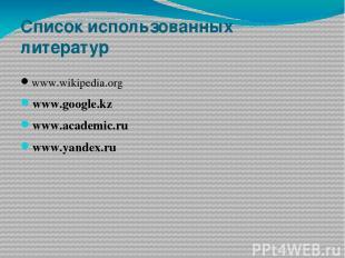 Список использованных литератур www.wikipedia.org www.google.kz www.academic.ru