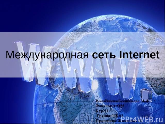 Международная сеть Internet Выполнила:Есенбекова М.Ж. Факультет:ОМ Курс:1 Группа:005-02 Проверила:Жакипова Ш.