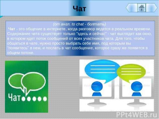 Чат (от англ. to chat - болтать) Чат - это общение в интернете, когда разговор ведется в реальном времени. Содержание чата существует только