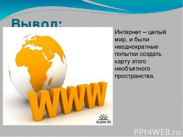 Вывод: Интернет – целый мир, и были неоднократные попытки создать карту этого необъятного пространства.