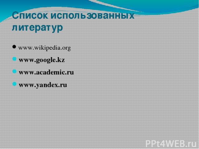 Список использованных литератур www.wikipedia.org www.google.kz www.academic.ru www.yandex.ru