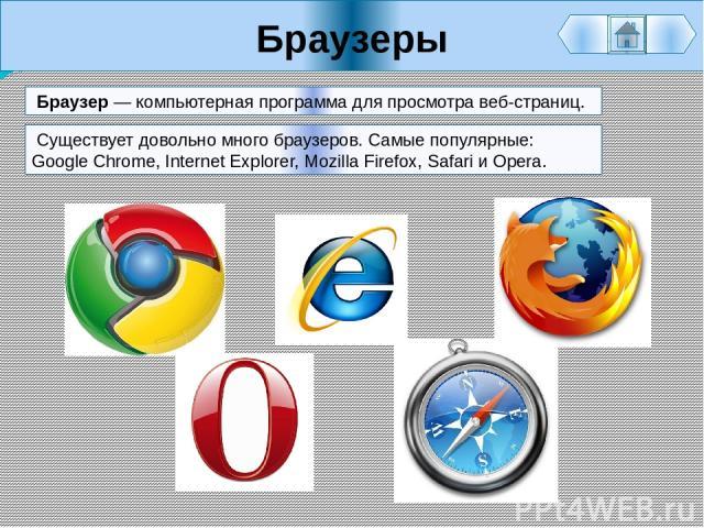 Браузеры Браузер — компьютерная программа для просмотра веб-страниц. Существует довольно много браузеров. Самые популярные: Google Chrome, Internet Explorer, Mozilla Firefox, Safari и Opera.