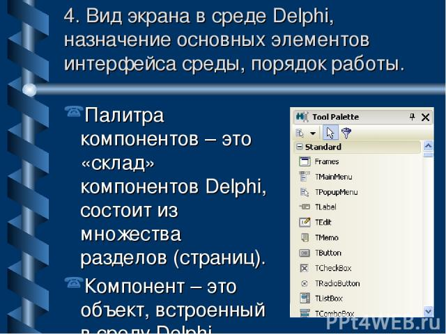 4. Вид экрана в среде Delphi, назначение основных элементов интерфейса среды, порядок работы. Палитра компонентов – это «склад» компонентов Delphi, состоит из множества разделов (страниц). Компонент – это объект, встроенный в среду Delphi.