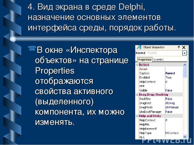 4. Вид экрана в среде Delphi, назначение основных элементов интерфейса среды, порядок работы. В окне «Инспектора объектов» на странице Properties отображаются свойства активного (выделенного) компонента, их можно изменять.
