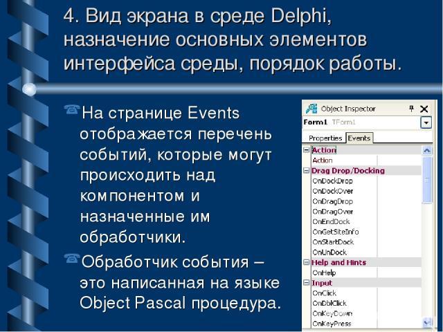 4. Вид экрана в среде Delphi, назначение основных элементов интерфейса среды, порядок работы. На странице Events отображается перечень событий, которые могут происходить над компонентом и назначенные им обработчики. Обработчик события – это написанн…