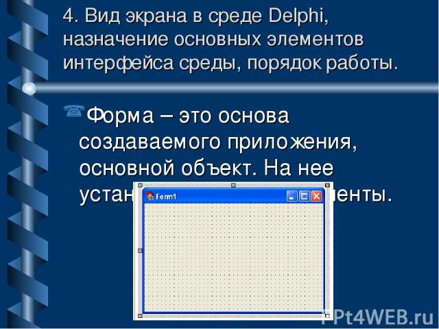 4. Вид экрана в среде Delphi, назначение основных элементов интерфейса среды, порядок работы. Форма – это основа создаваемого приложения, основной объект. На нее устанавливаются компоненты.