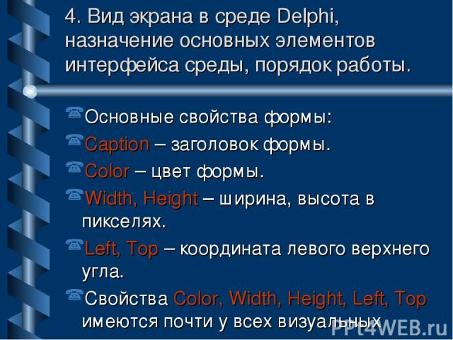 4. Вид экрана в среде Delphi, назначение основных элементов интерфейса среды, порядок работы. Основные свойства формы: Caption – заголовок формы. Color – цвет формы. Width, Height – ширина, высота в пикселях. Left, Top – координата левого верхнего у…