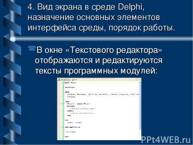 4. Вид экрана в среде Delphi, назначение основных элементов интерфейса среды, порядок работы. В окне «Текстового редактора» отображаются и редактируются тексты программных модулей:
