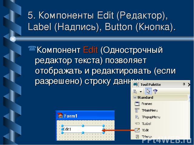 5. Компоненты Edit (Редактор), Label (Надпись), Button (Кнопка). Компонент Edit (Однострочный редактор текста) позволяет отображать и редактировать (если разрешено) строку данных.
