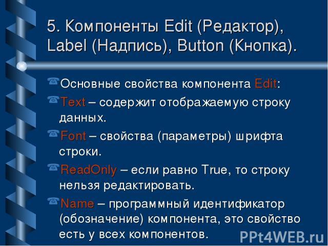 5. Компоненты Edit (Редактор), Label (Надпись), Button (Кнопка). Основные свойства компонента Edit: Text – содержит отображаемую строку данных. Font – свойства (параметры) шрифта строки. ReadOnly – если равно True, то строку нельзя редактировать. Na…